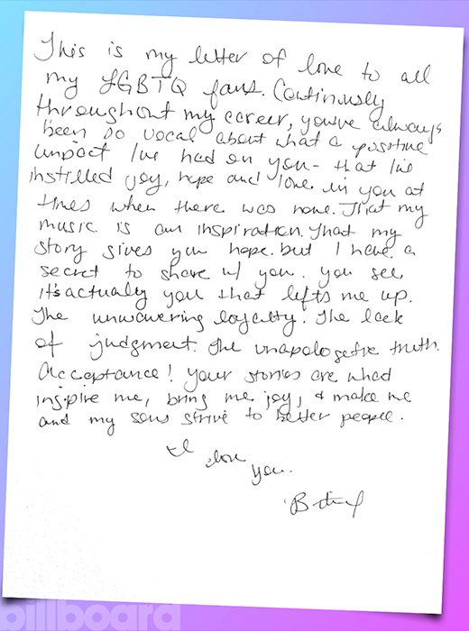 """An image of Britney Spears' letter to her fans - """" This is a letter of love to all my LGBTQ fans. Continuously through out my career, you've always been so vocal about what an impact I've had on you - that I've instilled joy, hope and love in you at times when there was none. But I have a secret to share with you. You see, it's actually you that lifts me up. The unwavering loyalty. The lack of judgement. The unapologetic truth. Acceptance! Your stories are what inspire me, bring me joy and make me and my sons strive to be better people. I love you. Britney."""""""