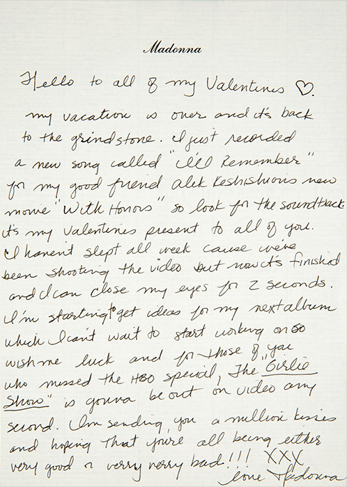 """An image of Madonna's letter to her fans - """" Hello to all of my Valentines. My vacation is over and its back to the grindstone. I just recorded a new song called """"I'll Remember"""" for my good friend Alek K's new move with honors. So look for the soundtrack. Its my valentine's day present to all of you. I haven't slept all week cause we've been shooting the video but it's been finished and I can close my eyes in 2 seconds. Im starting to get ideas for my next album, which I can't wait to start working on. Wish me luck and in those of you who missed the HBO special, the """"Girlie Show"""" is gonna be out on video any second. Im sending you a million kisses and hoping that you're all being either very good or very very bad!!! XXX Love, Madonna"""""""