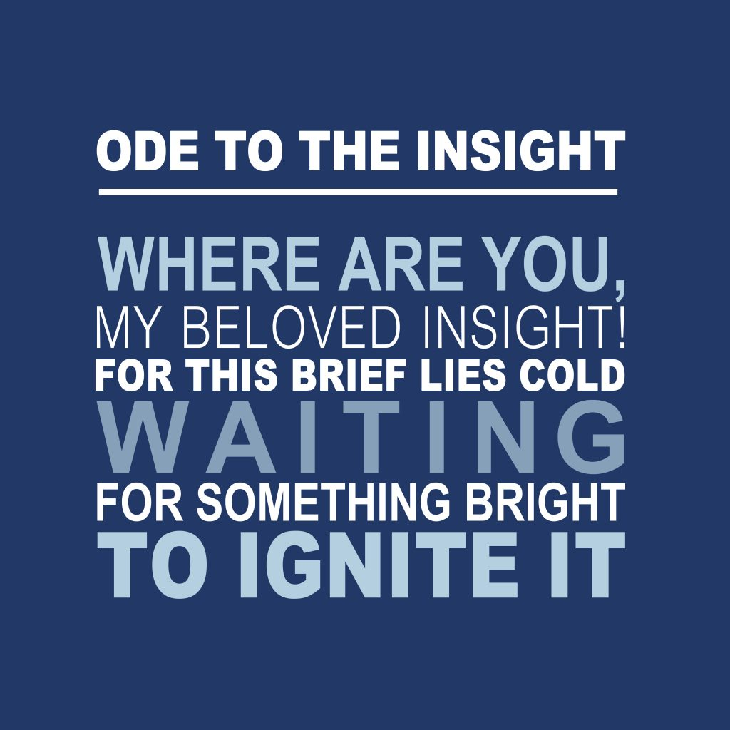 Ode To The Insight. Where are you, me beloved insight! For this brief lies cold, waiting for something bright to ignite it.